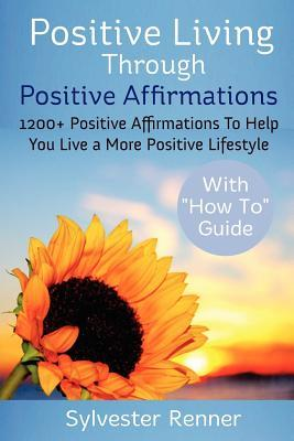 Positive Living Through Positive Affirmations: 1200+ Positive Affirmations to Help You Live a More Positive Lifestyle