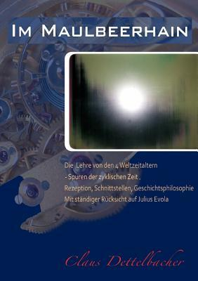 Im Maulbeerhain: Die Lehre von den 4 Weltzeitaltern: Einführung in die Spuren der zyklischen Zeit. Rezeption, Schnittstellen, Geschichtsphilosophie – mit ständiger Rücksicht auf Julius Evola.