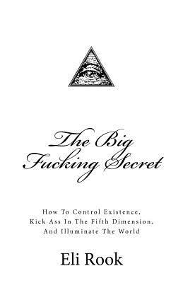 The Big Fucking Secret: How to Control Existence, Kick Ass in the Fifth Dimension, and Illuminate the World