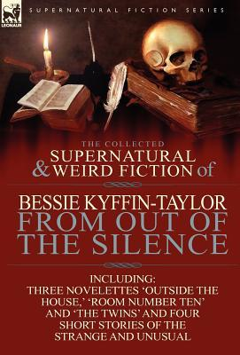 The Collected Supernatural and Weird Fiction of Bessie Kyffin-Taylor-From Out of the Silence-Three Novelettes 'Outside the House, ' 'Room Number Ten'