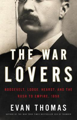 Ebook The War Lovers: Roosevelt, Lodge, Hearst, and the Rush to Empire, 1898 by Evan Thomas read!