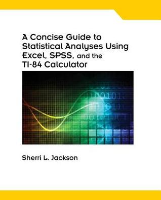 A Concise Guide to Statistical Analyses Using Excel, Spss, and the Ti-84 Calculator