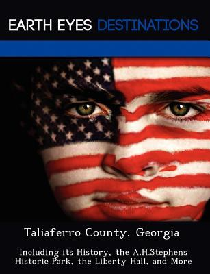 Taliaferro County, Georgia: Including Its History, the A.H.Stephens Historic Park, the Liberty Hall, and More