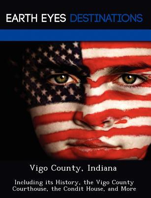 Vigo County, Indiana: Including Its History, the Vigo County Courthouse, the Condit House, and More