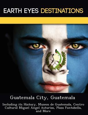 Guatemala City, Guatemala: Including Its History, Museos de Guatemala, Centro Cultural Miguel Angel Asturias, Plaza Fontabella, and More