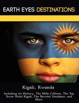 Kigali, Rwanda: Including Its History, the Mille Collines, the Top Tower Hotel Kigali, the Novotel Umubano, and More