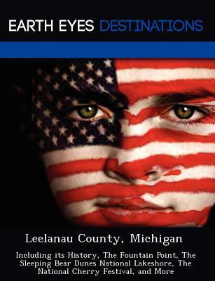 Leelanau County, Michigan: Including Its History Fountain Point Sleeping Bear Dunes National Lakeshore National Cherry Festival