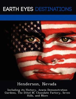 Henderson, Nevada: Including Its History, Acacia Demonstration Gardens, the Ethel M. Chocolate Factory, Seven Hills, and More