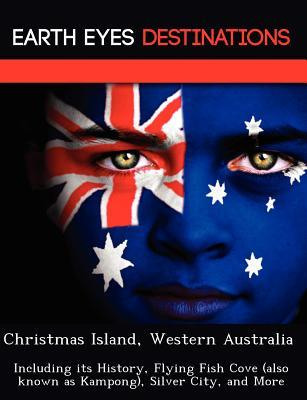 Christmas Island, Western Australia: Including its History, Flying Fish Cove (also known as Kampong), Silver City, and More