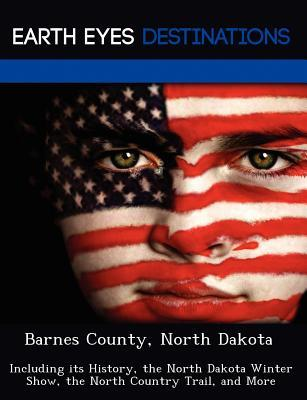 Barnes County, North Dakota: Including Its History, the North Dakota Winter Show, the North Country Trail, and More