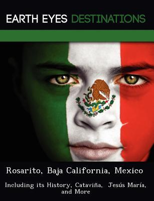 Rosarito, Baja California, Mexico: Including Its History, Catavi A, Jes S Mar A, and More