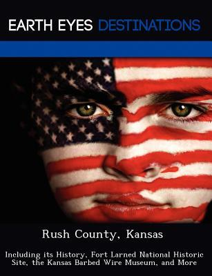 Rush County, Kansas: Including Its History, Fort Larned National Historic Site, the Kansas Barbed Wire Museum, and More