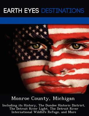 Monroe County, Michigan: Including Its History, the Dundee Historic District, the Detroit River Light, the Detroit River International Wildlife Refuge, and More