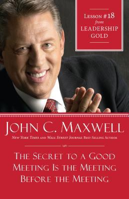 The Secret to a Good Meeting Is the Meeting Before the Meeting: Lesson 18 from Leadership Gold