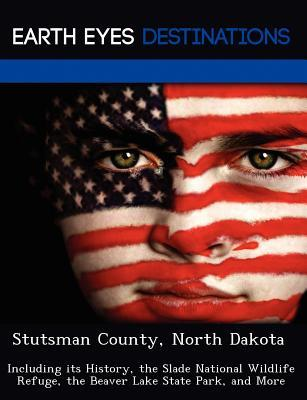 Stutsman County, North Dakota: Including Its History, the Slade National Wildlife Refuge, the Beaver Lake State Park, and More