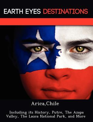 Arica, Chile: Including Its History, Putre, the Azapa Valley, the Lauca National Park, and More