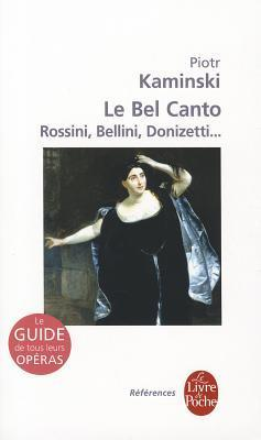 Le Bel Canto: Rossini, Bellini, Donizetti...: Le Guide de Tous Leurs Operas