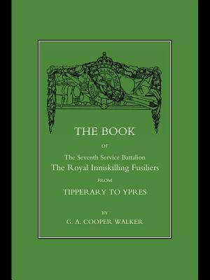 The Book of the Seventh Service Battalion the Royal Inniskilling Fusiliers: From Tipperary to Ypres