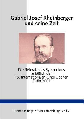 Gabriel Josef Rheinberger und seine Zeit: Die Referate des Symposions anläßlich der 15. Internationalen Orgelwochen Eutin 2001