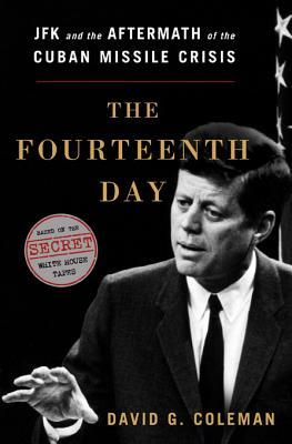 The Fourteenth Day: JFK and the Aftermath of the Cuban Missile Crisis: Based on the Secret White House Tapes