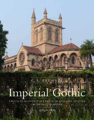 Imperial Gothic: Religious Architecture and High Anglican Culture in the British Empire, 1840-1870