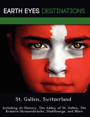 St. Gallen, Switzerland: Including Its History, the Abbey of St. Gallen, the Krazern-Strassenbrucke, Stadtlounge, and More