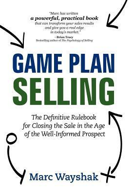 Game Plan Selling: The Definitive Rulebook for Closing the Sale in the Age of the Well-Informed Prospect