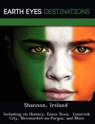 Shannon, Ireland: Including Its History, Ennis Town, Limerick City, Newmarket-On-Fergus, and More