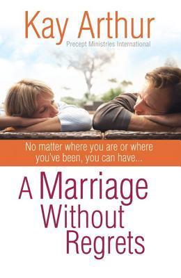 A Marriage Without Regrets: No Matter Where You Are or Where You've Been, You Can Have...