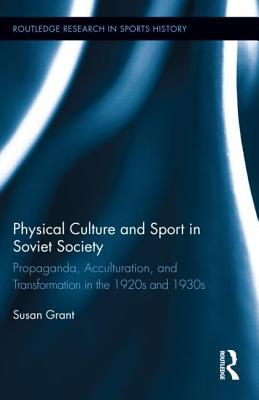 Physical Culture and Sport in Soviet Society: Propaganda, Acculturation, and Transformation in the 1920s and 1930s