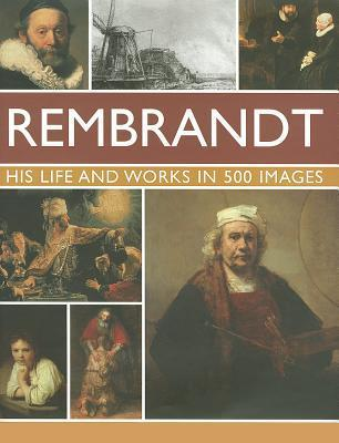 Rembrandt: His Lisfe & Works in 500 Images: A Study of the Artist, His Life and Context, with 500 Images, and a Gallery Showing 300 of His Most Iconic Paintings