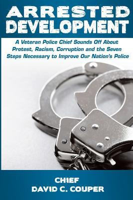 Arrested Development: A Veteran Police Chief Sounds Off about Protest, Racism, Corruption, and the Seven Steps Necessary to Improve Our Nation's Police