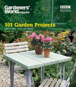 Gardeners' World: 101 Garden Projects: Quick and Easy DIY Ideas