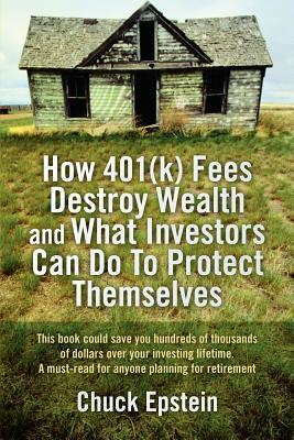 How 401(k) Fees Destroy Wealth and What Investors Can Do to Protect Themselves: This Book Could Save You Hundreds of Thousands of Dollars Over Your Investing Lifetime. a Must-Read for Anyone Planning for Retirement