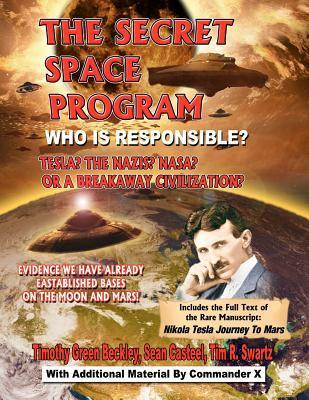 The Secret Space Program Who Is Responsible? Tesla? the Nazis? NASA? or a Break Civilization?: Evidence We Have Already Established Bases on the Moon and Mars!