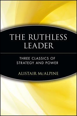 The Ruthless Leader: Three Classics of Strategy and Power