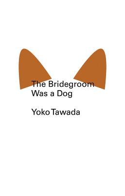 The Bridegroom Was a Dog by Yōko Tawada