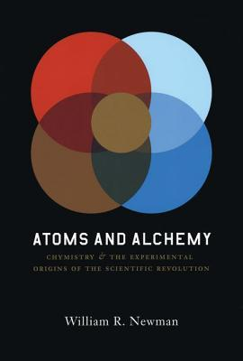 Atoms and Alchemy: Chymistry and the Experimental Origins of the Scientific Revolution