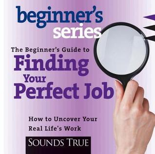 The Beginner S Guide to Finding Your Perfect Job by Rick Jarow