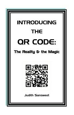 Introducing the Qr Code: The Reality & the Magic: A Qr Code Primer.