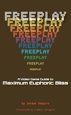 Freeplay: A Video Game Guide to Maximum Euphoric Bliss