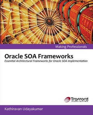 Oracle Soa Frameworks: Essential Architectural Frameworks for Oracle Soa Implementation