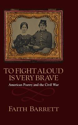 To Fight Aloud Is Very Brave: American Poetry and the Civil War