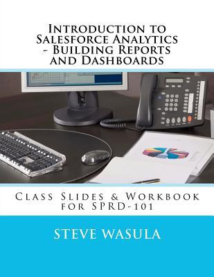 Introduction to Salesforce Analytics - Building Reports and Dashboards: Class Slides & Workbook for SPRD-101