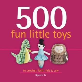 500 Fun Little Toys: To Crochet, Knit, Felt & Sew