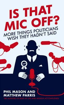 Is That MIC Off?: More Things Politicians Wish They Hadn't Said