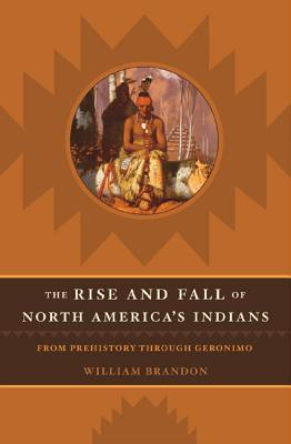 The Rise And Fall Of North America's Indians: From Prehistory Through Geronimo