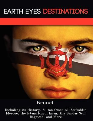 Brunei: Including Its History, Sultan Omar Ali Saifuddin Mosque, the Istana Nurul Iman, the Bandar Seri Begawan, and More