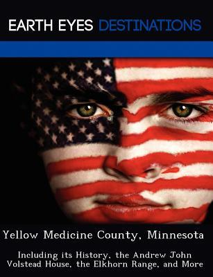 Yellow Medicine County, Minnesota: Including Its History, the Andrew John Volstead House, the Elkhorn Range, and More