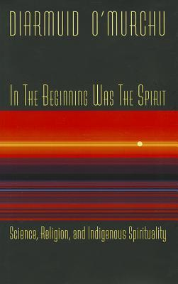 In the Beginning Was the Spirit: Science, Religion, and Indigenous Spirituality